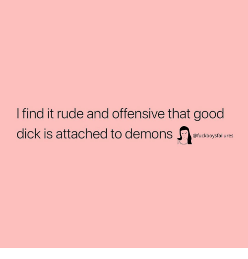Good Dick: I find it rude and offensive that good  dick is attached to demons tudboystalure