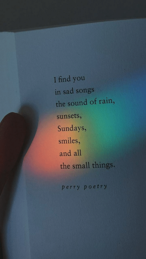 Sundays: I find you  in sad songs  the sound of rain,  sunsets,  Sundays,  smiles,  and all  the small things.  perry poetry