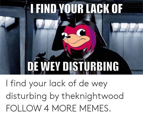 I Find Your Lack Of: I FIND YOUR LACK OF  DE WEY DISTURBING I find your lack of de wey disturbing by theknightwood FOLLOW 4 MORE MEMES.