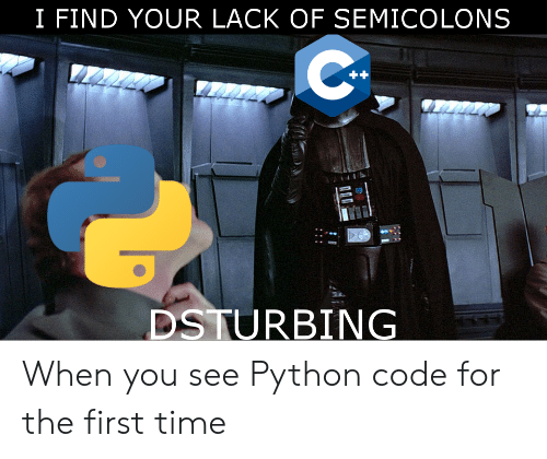 I Find Your Lack Of: I FIND YOUR LACK OF SEMICOLONS  23  DSTURBING When you see Python code for the first time