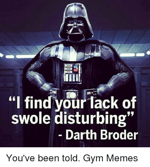 """I Find Your: """"I find your lack of  swole disturbing""""  Darth Broder You've been told.  Gym Memes"""