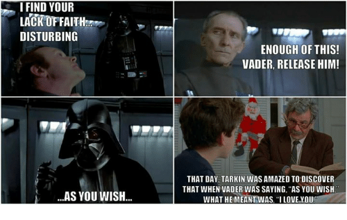 """I Find Your: I FIND YOUR  LACKOFFAITH  DISTURBING  ENOUGH OFTHIS!  VADER, RELEASE HIM!  THAT DAY, TARKIN WAS AMAZED TO DISCOVER  THAT WHEN VADER WAS SAYING, """"AS YOU WISH  WHAT HEMEANTWAS, """"I LOVE YOU  AS YOU WISH.."""
