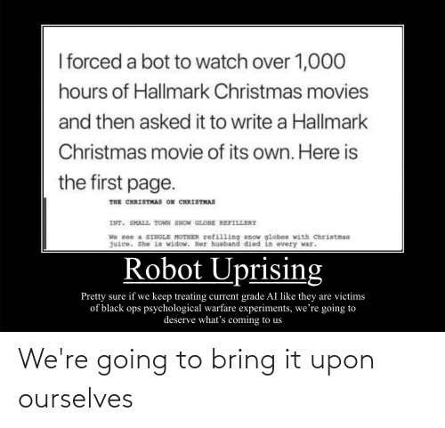 Christmas, Juice, and Movies: I forced a bot to watch over 1,000  hours of Hallmark Christmas movies  and then asked it to write a Hallmark  Christmas movie of its own. Here is  the first page.  THE CHRISTMAS ON CHRISTMAS  INT. SMALL TOWN SHON GLOBE REFILLERY  We see a SINGLE MOTHER rofilling anow globes with Christman  juice. She ia widow. Her husband died in every war.  Robot Uprising  Pretty sure if we keep treating current grade AI like they are victims  of black ops psychological warfare experiments, we're going to  deserve what's coming to us We're going to bring it upon ourselves