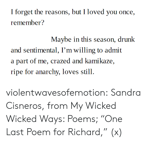 "Wicked: I forget the reasons, but I loved you once,  remember?  Maybe in this season, drunk  and sentimental, I'm willing to admit  a part of me, crazed and kamikaze,  ripe for anarchy, loves still. violentwavesofemotion:  Sandra Cisneros, from My Wicked Wicked Ways: Poems; ""One Last Poem for Richard,"" (x)"