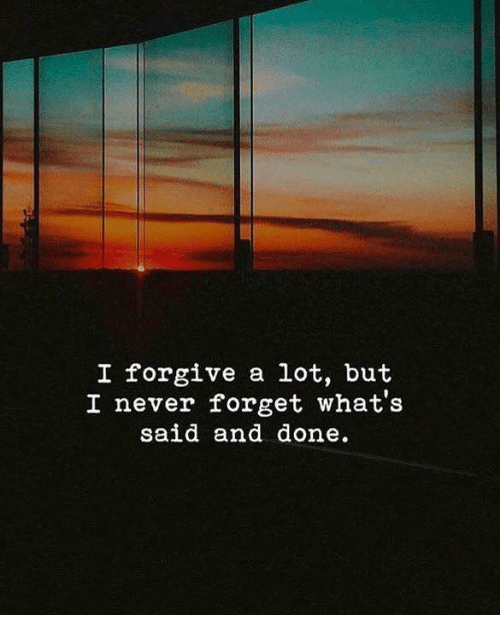 Never, Whats, and Never Forget: I forgive a lot, but  I never forget what's  said and done.