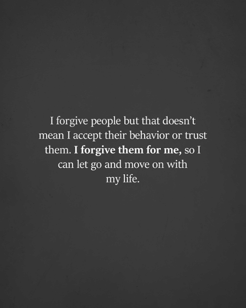 Life, Memes, and Mean: I forgive people but that doesn't  mean I accept their behavior or trust  them. I forgive them for me, so I  can let go and move on with  my life.