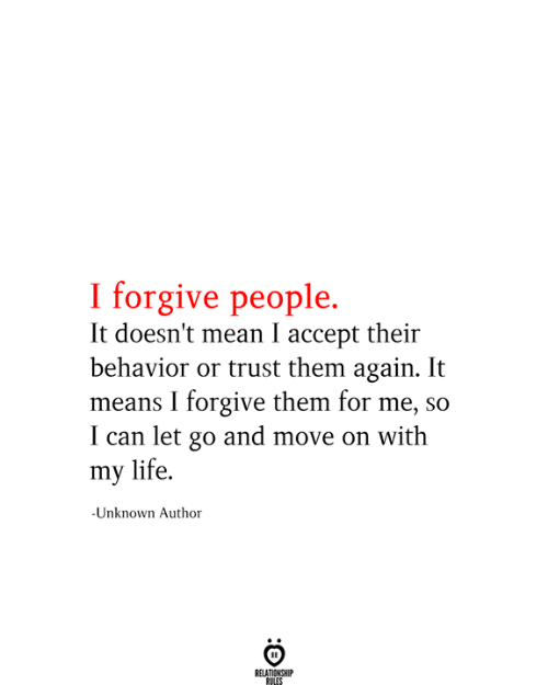 Life, Mean, and Can: I forgive people.  It doesn't mean I accept their  behavior or trust them again. It  means I forgive them for me, so  I can let go and move on with  my life.  -Unknown Author  RELATIONSHIP  RULES