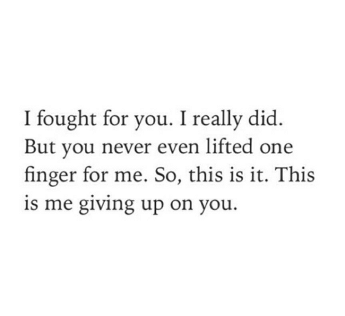 Fought: I fought for you. I really did  But you never even lifted one  finger for me. So, this is it. This  is me giving up on you.