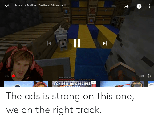 Right Track: I found a Nether Castle in Minecraft!  LL  0:12  36:18  LAAARAAA  #AD  S CHIPS N'DIPS RECIPES The ads is strong on this one, we on the right track.