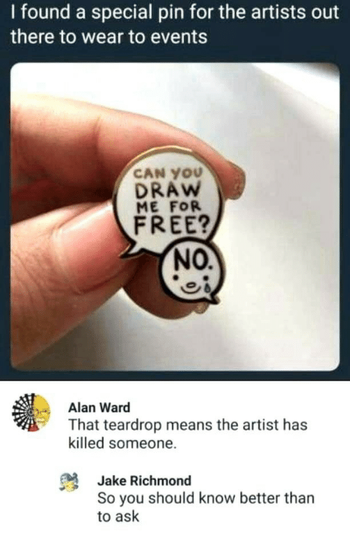 Free, Artist, and Ask: I found a special pin for the artists out  there to wear to events  CAN YOU  DRAW  ME FOR  FREE?  NO.  Alan Ward  That teardrop means the artist has  killed someone.  Jake Richmond  So you should know better than  to ask
