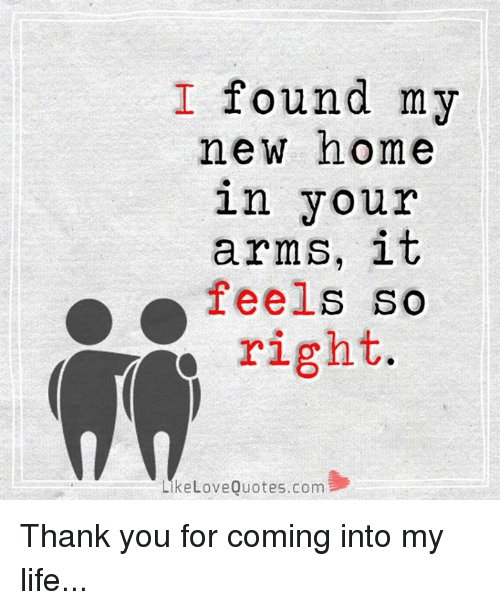 love quote: I found my  new home  in your  arms, it  feels so  Y right  Like Love Quotes.com Thank you for coming into my life...