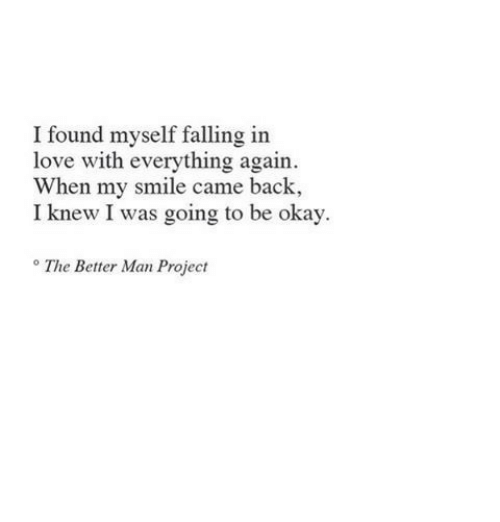 Love, Okay, and Smile: I found myself falling in  love with everything again  When my smile came back,  I knew I was going to be okay.  The Better Man Project