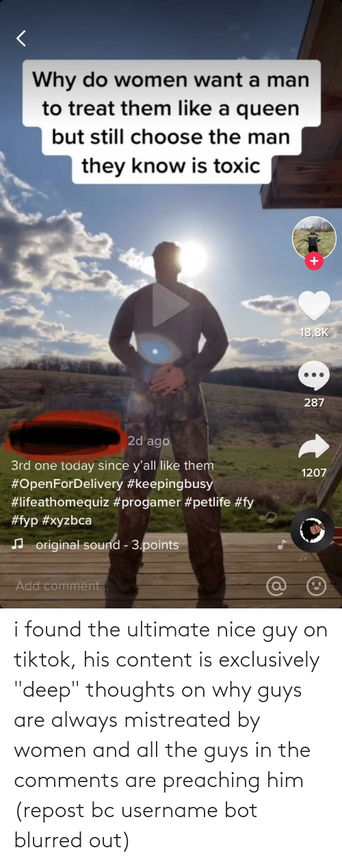 """The Guys: i found the ultimate nice guy on tiktok, his content is exclusively """"deep"""" thoughts on why guys are always mistreated by women and all the guys in the comments are preaching him (repost bc username bot blurred out)"""