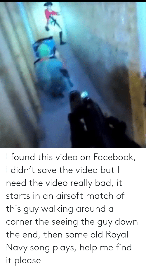 Starts: I found this video on Facebook, I didn't save the video but I need the video really bad, it starts in an airsoft match of this guy walking around a corner the seeing the guy down the end, then some old Royal Navy song plays, help me find it please