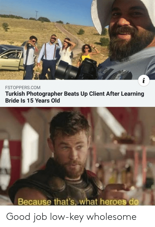 Low Key, Beats, and Good: i  FSTOPPERS.COM  Turkish Photographer Beats Up Client After Learning  Bride Is 15 Years Old  Because that's. what heroes do Good job low-key wholesome