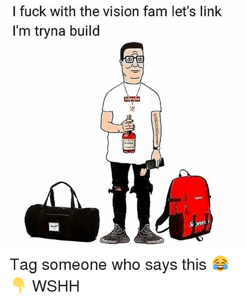 the vision: I fuck with the vision fam let's linlk  I'm tryna build  岌  . Tag someone who says this 😂👇 WSHH