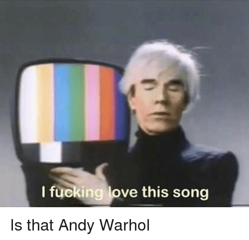 Andy Warhol: I fucking love this song Is that Andy Warhol