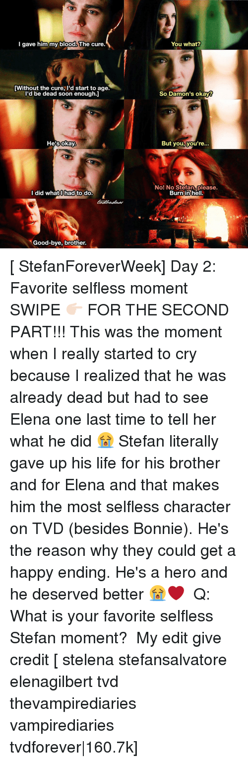 Memes, 🤖, and Hero: I gave him my blood. The cure.  [Without the cure, I'd start to age.  I'd be dead soon enough.I  okay.  He's I did what hadto do.  Good-bye, brother.  You what?  So Damon's okay?  But you, you're  No! No Stefan please.  Burn in hell. [ StefanForeverWeek] Day 2: Favorite selfless moment ⠀ SWIPE 👉🏻 FOR THE SECOND PART!!! This was the moment when I really started to cry because I realized that he was already dead but had to see Elena one last time to tell her what he did 😭 Stefan literally gave up his life for his brother and for Elena and that makes him the most selfless character on TVD (besides Bonnie). He's the reason why they could get a happy ending. He's a hero and he deserved better 😭❤ ⠀ Q: What is your favorite selfless Stefan moment? ⠀ My edit give credit [ stelena stefansalvatore elenagilbert tvd thevampirediaries vampirediaries tvdforever|160.7k]