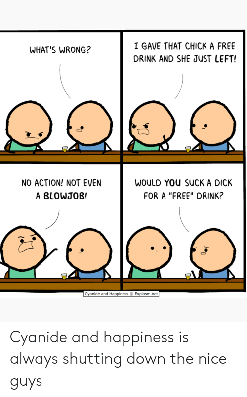 """Blowjob, Cyanide and Happiness, and Dick: I GAVE THAT CHICK A FREE  WHAT'S WRONG?  DRINK AND SHE JUST LEFT!  NO ACTION! NOT EVEN  WOULD YOu SUCK A DICK  FOR A """"FREE"""" DRINK?  A BLOWJOB!  Cyanide and Happiness  Explosm.net Cyanide and happiness is always shutting down the nice guys"""
