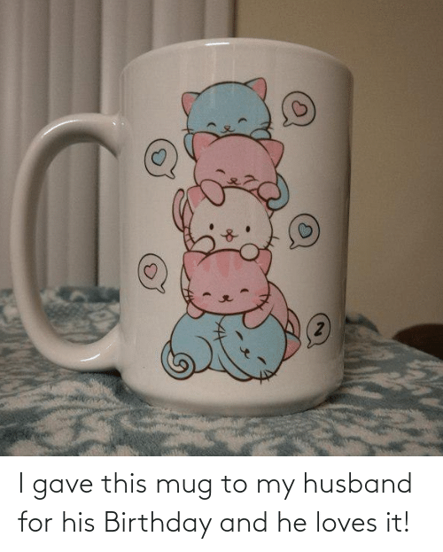 My Husband: I gave this mug to my husband for his Birthday and he loves it!