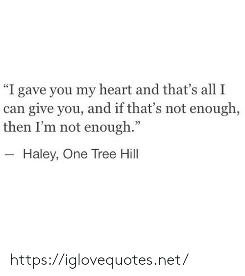 """Heart, Tree, and One Tree Hill: """"I gave you my heart and that's all I  can give you, and if that's not enough,  then I'm not enough.""""  - Haley, One Tree Hill https://iglovequotes.net/"""