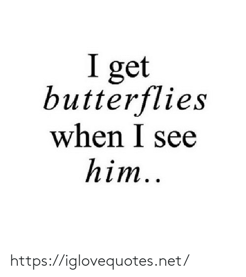 I Get: I get  butterflies  when I see  him.. https://iglovequotes.net/