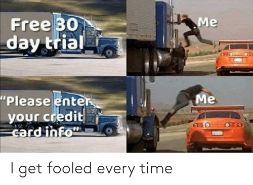 every time: I get fooled every time