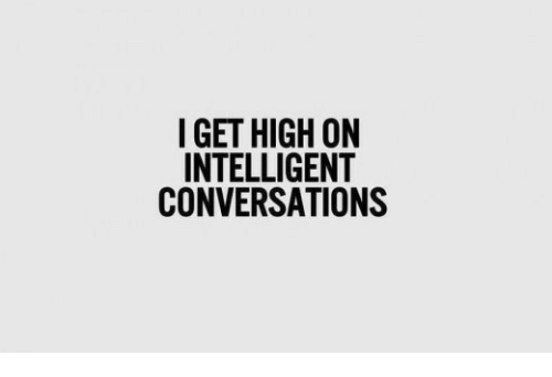 Get, High, and  Intelligent: I GET HIGH ON  INTELLIGENT  CONVERSATIONS
