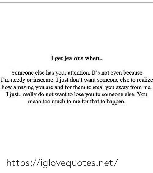 You Mean: I get jealous when..  Someone else has your attention. It's not even because  I'm needy or insecure. I just don't want someone else to realize  how amazing you are and for them to steal you away from me.  I just.. really do not want to lose you to someone else. You  mean too much to me for that to happen. https://iglovequotes.net/