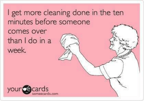E Cards: I get more cleaning done in the ten  minutes before someone  Comes Over  than I do in a  week.  your  e cards  someecards, com