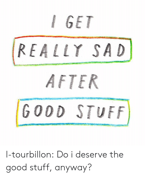 The Good: I GET  REALLY SAD  AFTER  GODD STUFF l-tourbillon:  Do i deserve the good stuff, anyway?