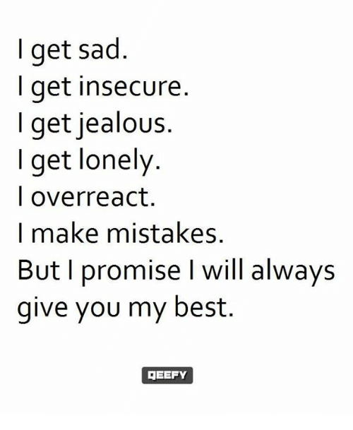 Overreaction: I get sad  get insecure  I get jealous.  I get lonely  I overreact  I make mistakes.  But I promise I will always  give you my best.  GEEFY