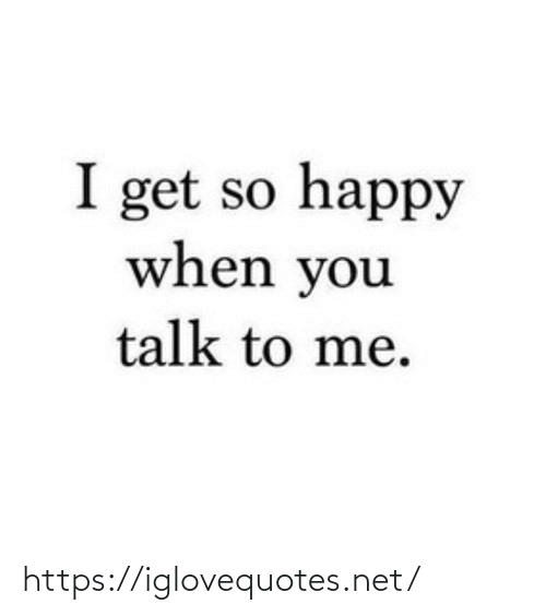 Talk To Me: I get so happy  when you  talk to me. https://iglovequotes.net/