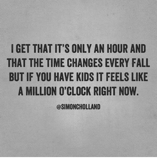 Dank, Fall, and Kids: I GET THAT IT'S ONLY AN HOUR AND  THAT THE TIME CHANGES EVERY FALL  BUT IF YOU HAVE KIDS IT FEELS LIKE  A MILLION O'CLOCK RIGHT NOW.  @SIMONCHOLLAND