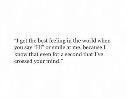"Best, Smile, and World: ""I get the best feeling in the world when  you say ""Hi"" or smile at me, because I  know that even for a second that I've  crossed your mind."""