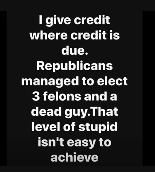 Easy, Republicans, and Level: I give credit  where credit is  due.  Republicans  managed to elect  3 felons and a  dead guy.That  level of stupid  isn't easy to  achieve