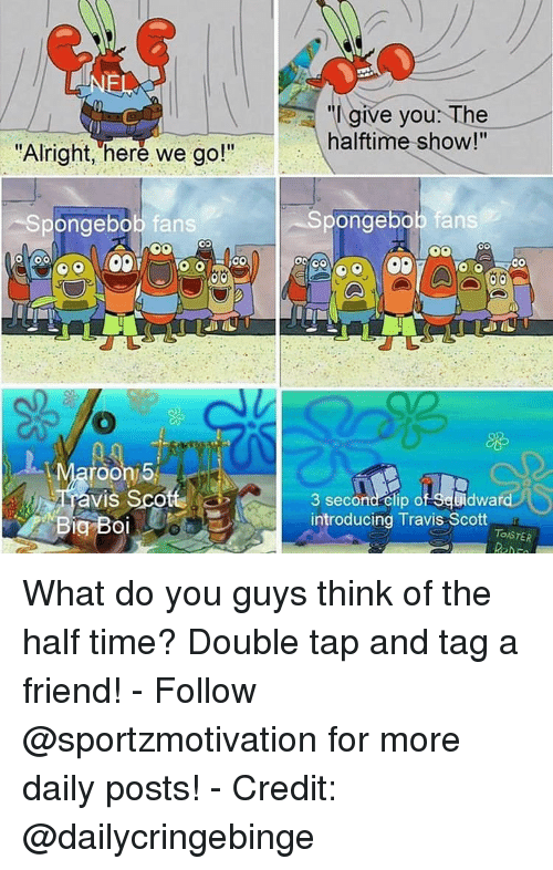 "Travis Scott: ""I give you: The  halftime show!""  Alrignt, here we go!  Spongebob fans  pongebob fans  roon 5  Tavis Sco  3 second- clip of Seuidwa  Big Boiintroducing Travis Scott  TOISTER What do you guys think of the half time? Double tap and tag a friend! - Follow @sportzmotivation for more daily posts! - Credit: @dailycringebinge"