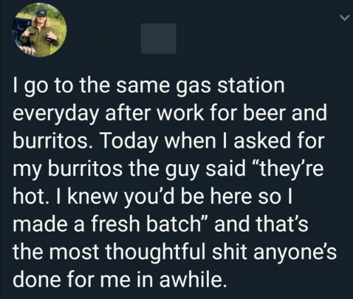 "Gas Station: I go to the same gas station  everyday after work for beer and  burritos. Today when I asked for  my burritos the guy said ""they're  hot. I knew you'd be here so I  made a fresh batch"" and that's  the most thoughtful shit anyone's  done for me in awhile."