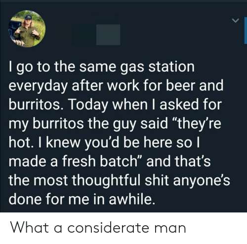 "Gas Station: I go to the same gas station  everyday after work for beer and  burritos. Today when I asked for  my burritos the guy said ""they're  hot. I knew you'd be here so I  made a fresh batch"" and that's  the most thoughtful shit anyone's  done for me in awhile. What a considerate man"