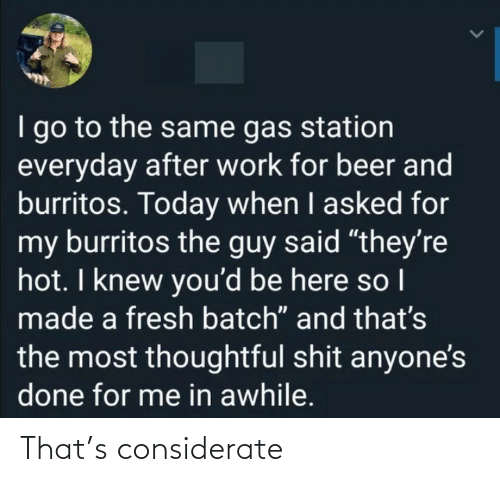 "I Knew: I go to the same gas station  everyday after work for beer and  burritos. Today when I asked for  my burritos the guy said ""they're  hot. I knew you'd be here so I  made a fresh batch"" and that's  the most thoughtful shit anyone's  done for me in awhile. That's considerate"