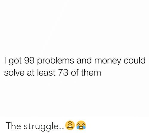 99 Problems, Money, and Struggle: I got 99 problems and money could  solve at least 73 of them The struggle..😩😂