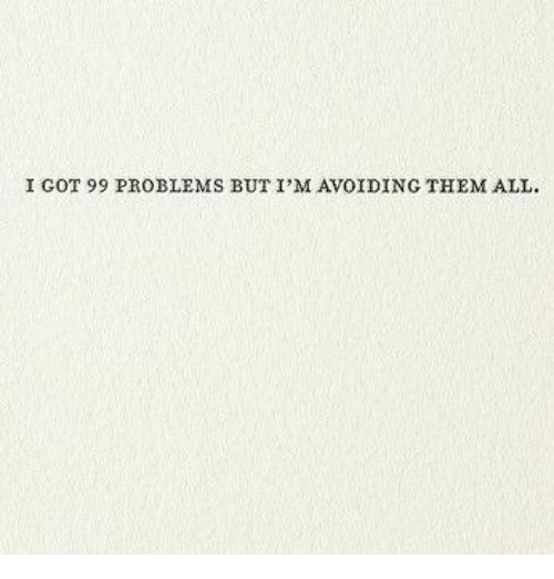 99 Problems, Got, and Them: I GOT 99 PROBLEMS BUT I'M AVOIDING THEM ALL
