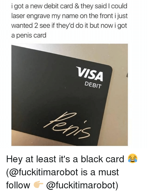 wanted 2: i got a new debit card & they said I could  laser engrave my name on the front i just  wanted 2 see if they'd do it but now i got  a penis card  VISA  DEBIT Hey at least it's a black card 😂 (@fuckitimarobot is a must follow 👉🏼 @fuckitimarobot)
