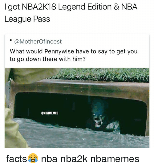 "Passe: I got NBA2K18 Legend Edition & NBA  League Pass  "" @MotherOflncest  What would Pennywise have to say to get you  to go down there with him?  @NBAMEMES facts😂 nba nba2k nbamemes"