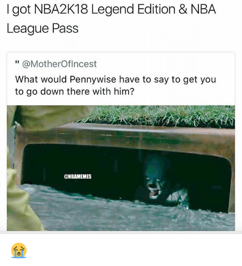 """Nba, League, and Got: I got NBA2K18 Legend Edition & NBA  League Pass  """" @MotherOflncest  What would Pennywise have to say to get you  to go down there with him?  @NBAMEMES 😭"""