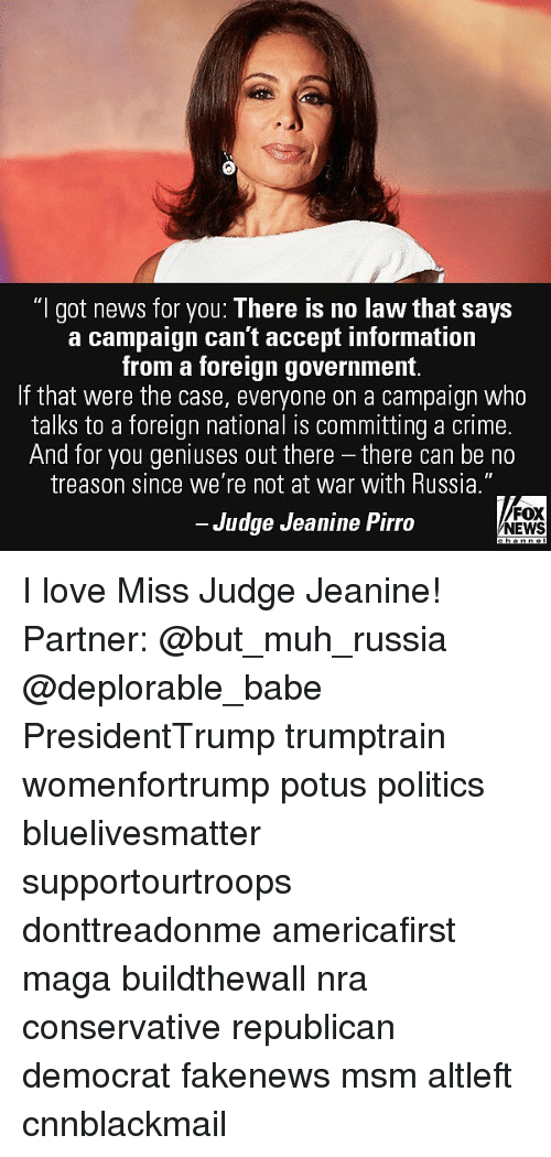 Cnnblackmail: I got news for you: I here is no law that says  a campaign can't accept information  from a foreign government.  If that were the case, everyone on a campaign who  talks to a foreign national is committing a crime.  And for you geniuses out there - there can be no  treason since we re not at war with Russia.  Judge Jeanine Pirro  FOX  NEWS I love Miss Judge Jeanine! Partner: @but_muh_russia @deplorable_babe PresidentTrump trumptrain womenfortrump potus politics bluelivesmatter supportourtroops donttreadonme americafirst maga buildthewall nra conservative republican democrat fakenews msm altleft cnnblackmail