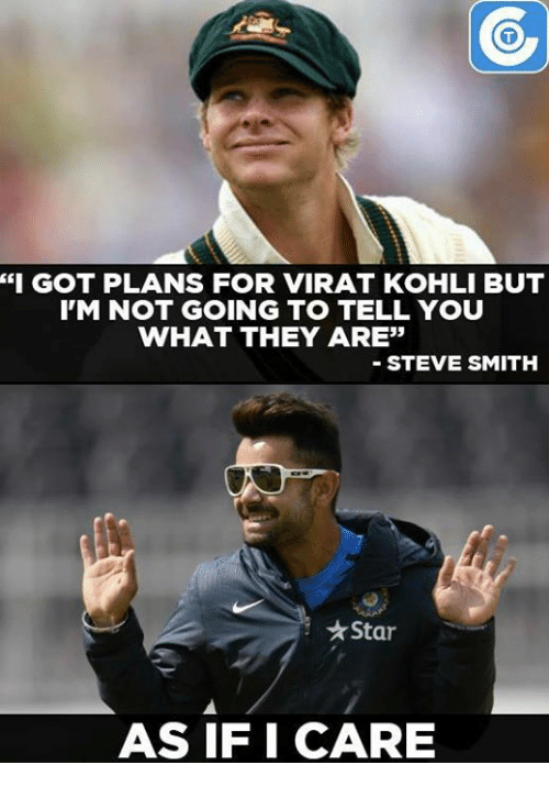 """koh: """"I GOT PLANS FOR VIRAT KOHLI BUT  IM NOT GOING TO TELL YOU  WHAT THEY ARE""""  STEVE SMITH  Starr  AS IF I CARE"""