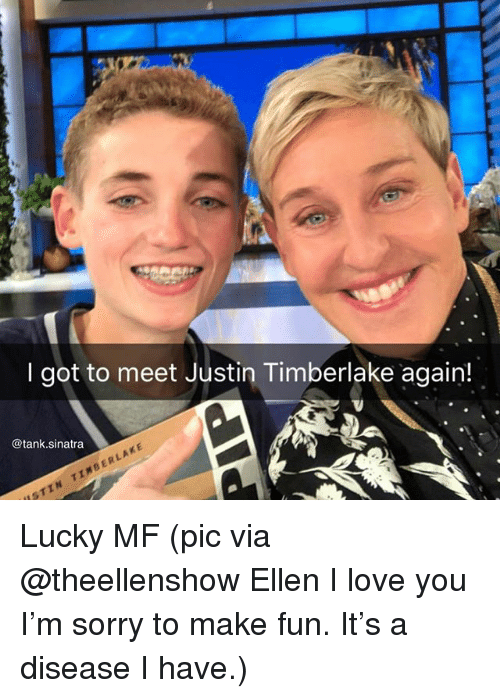 Justin TImberlake: I got to meet Justin Timberlake again!  @tank.sinatra  ISTIN TIMBERLAKE Lucky MF (pic via @theellenshow Ellen I love you I'm sorry to make fun. It's a disease I have.)