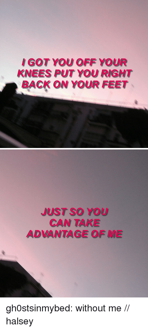 Target, Tumblr, and Blog: I GOT YOU OFF YOUR  KNEES PUT YOU RIGHT  BACK ON YOUR FEET   JUST SO YOU  CAN TAKE  ADVANTAGE OF ME gh0stsinmybed:    without me // halsey