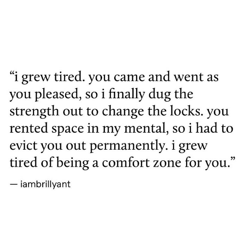 "pleased: ""i grew tired. you came and went as  you pleased, so i finally dug the  strength out to change the locks. you  rented space in my mental, so i had to  evict you out permanently. i grew  tired of beinga comfort zone for you.'  iambrillyant"